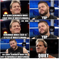 I think KO and Jericho will steal the show Sunday. wwe wwememes goldberg wwememe tripleh sdlive fightowensfight brocklesnar wrestlemania chrisjericho kevinowens y2j wrestler wrestling prowrestling professionalwrestling wrestlemania33 cmpunk smackdownlive mondaynightraw therock samizayn wwehof wwesmackdown raw sdlive smackdown smackdownlive: HEY KEVIN REMEMBER WHEN  YUP  I BEAT EDGE ATWRESTLEMANIA  @HE WHO LIKESUSASHA  REMEMBER WHEN IBEAT AJ  YUP  STYLES AT WRESTLEMANIA  HEY CHRIS, REMEMBER WHEN YOU  QUIET  LOST TO FANDANGO ATWRESTLEMANIA I think KO and Jericho will steal the show Sunday. wwe wwememes goldberg wwememe tripleh sdlive fightowensfight brocklesnar wrestlemania chrisjericho kevinowens y2j wrestler wrestling prowrestling professionalwrestling wrestlemania33 cmpunk smackdownlive mondaynightraw therock samizayn wwehof wwesmackdown raw sdlive smackdown smackdownlive
