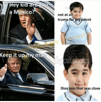 """""""Hey kid, got a joint? It'd be a lot cooler if you did hehehh"""" @sonny5ideup: Hey kid are you  a Mexico  Keep it up  my man  not at all  trump for gre  ident  Dios mio that was close """"Hey kid, got a joint? It'd be a lot cooler if you did hehehh"""" @sonny5ideup"""