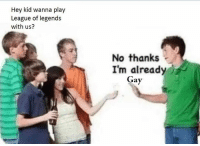 Memes, 🤖, and League: Hey kid wanna play  League of legends  with us?  No thanks  I'm already  Gay