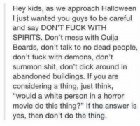 "M. Musing Memes: Hey kids, as we approach Halloween  I just wanted you guys to be careful  and say DON'T FUCK WITH  SPIRITS. Don't mess with Ouija  Boards, don't talk to no dead people,  don't fuck with demons, don't  summon shit, don't dick around in  abandoned buildings. If you are  considering a thing, just think,  ""would a white person in a horror  movie do this thing?"" If the answer is  yes, then don't do the thing. M. Musing Memes"