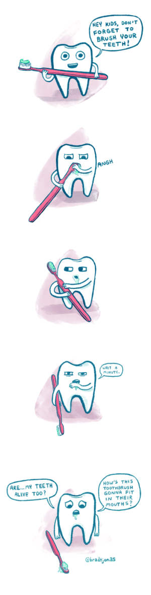 Alive, Kids, and Office: HEY KIDS, DON'T  FORGET To  BRUSH YoUR  TEETH!  ANGH  WAIT A  MINUTE  ARE... MY TEETH  ALIVE TO0?  How'S THIS  TOOTHBRUSH  GONNA FIT  IN THEIR  MOUTH S  @bradtjonas The Poster in the Dentists Office