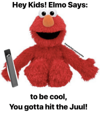 Elmo: Hey Kids! Elmo Says:  to be cool,  You gotta hit the Juul!