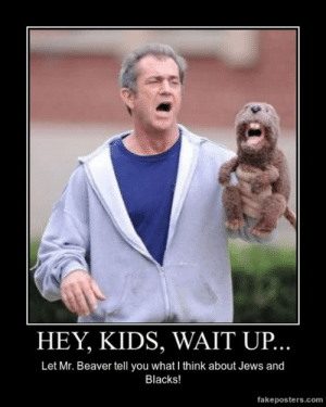 very-demotivational:  Hey, Kids, Wait Up… - Demotivational Poster: HEY, KIDS, WAIT UP  Let Mr. Beaver tell you what I think about Jews and  Blacks!  fakeposters.com very-demotivational:  Hey, Kids, Wait Up… - Demotivational Poster