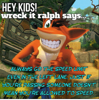 "wait: HEY KIDS! ""  wreck it ralph says  @seth.v.2  ALWAYs GO THE SPEED LIMIT  EVEN IN THE LEFT LANE, UST Is  YOURE PASSING SOMEONE DOESN'T  MEAN YOU'RE ALLOWED TO SPEED wait"