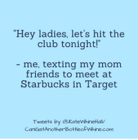 """Club, Dank, and Starbucks: Hey ladies, let's hit the  club tonight!""""  me, texting my mom  friends to meet at  Starbucks in Target  Tweets by CekateWhineHall  an Where my ladies at??"""