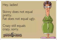 Crazy, Dank, and Doe: Hey, ladies!  Skinny does not equal  pretty  Fat does not equal ugly.  Crazy still equals  crazy, sorry.