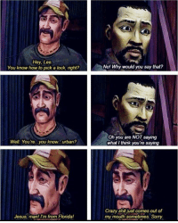 This is probably my favorite conversation Lee and Kenny had in The Walking Dead: Season One https://t.co/KTNDxfV6va: Hey, Lee.  You know how to pick a lock, right?  No! Why would you say that?  Oh you are NOT saying  what I think you're saying  Well. You're...you know...urban?  Crazy shit just comes out of  Jesus, man! i'm from Florida!my mouth sometimes. Sorry This is probably my favorite conversation Lee and Kenny had in The Walking Dead: Season One https://t.co/KTNDxfV6va