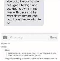 omg tag someone always high: Hey Luke i know its late  but i got a bit high and  decided to swim in the  river with Jake and he  went down stream and  now i don't know what to  do  O iMessage  Send  High-res-  donno  donno  SOMEONE HELPI DONT KNOW WHAT TO SAY BECAUSE IM NOT  LUKE AND IM SCARED FOR JAKE'S SAFETY  This got 32k and the guy was in the bathtub the whole time trippin on isd omg tag someone always high
