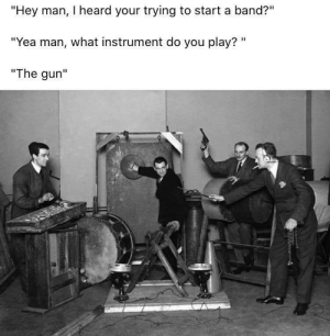 "XD: ""Hey man, I heard your trying to start a band?""  ""Yea man, what instrument do you play? ""  ""The gun"" XD"