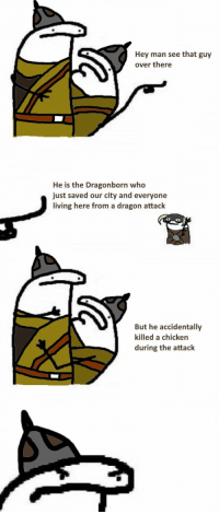 thiccgamergothgf:this is one of the most 2012 things i have seen in gaming memes and im still fucking laughing : Hey man see that guy  over there  He is the Dragonborn who  just saved our city and everyone  living here from a dragon attack  But he accidentally  killed a chicken  during the attack thiccgamergothgf:this is one of the most 2012 things i have seen in gaming memes and im still fucking laughing