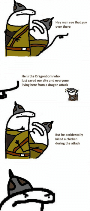 Fucking, Memes, and Tumblr: Hey man see that guy  over there  He is the Dragonborn who  just saved our city and everyone  living here from a dragon attack  But he accidentally  killed a chicken  during the attack thiccgamergothgf: this is one of the most 2012 things i have seen in gaming memes and im still fucking laughing