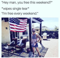 "Free: ""Hey man, you free this weekend?""  *wipes single tear*  ""I'm free every weekend."""