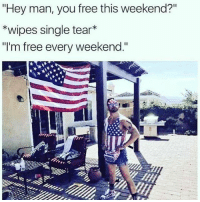 "Merica 🇺🇸 officerbaker merica: ""Hey man, you free this weekend?""  *wipes single tear*  ""I'm free every weekend."" Merica 🇺🇸 officerbaker merica"