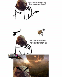 Destiny, Lol, and Meme: Hey man you see that  that guy over there?  The Traveler thinks  hes better than us  GUARDIAN.  EM  o8 lol I figured I could make one for Destiny 😂 Admin Rob {Partners😝} @letsplay_trixie ------------------ destinymeme destinymemes destinyfail destiny crota guardian gamer meme nightfall gamer gamermeme nerd destinythegame ironbanner crucible xur psn xboxone gjallarhorn bungie destinycommunity houseofwolves videogames trialsofosiris thetakenking destinyguardianmeme destinythegame riseofirondlc riseofiron destiny2