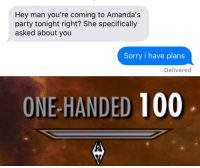 """Anaconda, Party, and Skyrim: Hey man you're coming to Amanda's  party tonight right? She specifically  asked about you  Sorry i have plans  Delivered  ONE-HANDED 100 <p>Another varied example of a skyrim template. Be ready to sell. via /r/MemeEconomy <a href=""""http://ift.tt/2sNLpi1"""">http://ift.tt/2sNLpi1</a></p>"""