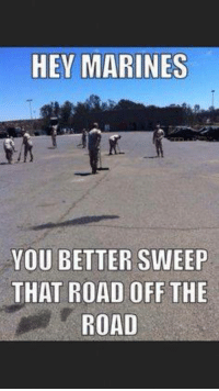 Marines, Military, and The Road: HEY MARINES  YOU BETTER SWEEP  THAT ROAD OFF THE  ROAD