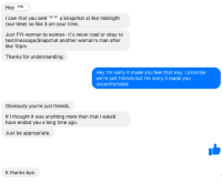 Creepy, Friday, and Friends: Hey me  I saw that you sent her bf a Snapchat at like midnight  (our time) so like 3 am your time.  Just FYI-woman to woman- it's never cool or okay to  text/message/Snapchat another woman's man after  like 10pm  Thanks for understanding  Hey I'm sorry it made you feel that way. I promise  we're just friends but I'm sorry it made you  uncomfortable  Obviously you're just friends.  If I thought it was anything more than that I would  have ended you a long time ago.  Just be appropriate  K thanks bye.