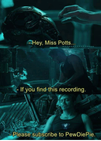 Just Do It, You, and Miss: Hey, Miss Potts.  If you find this recording.  Please subscribe to PewDiePie