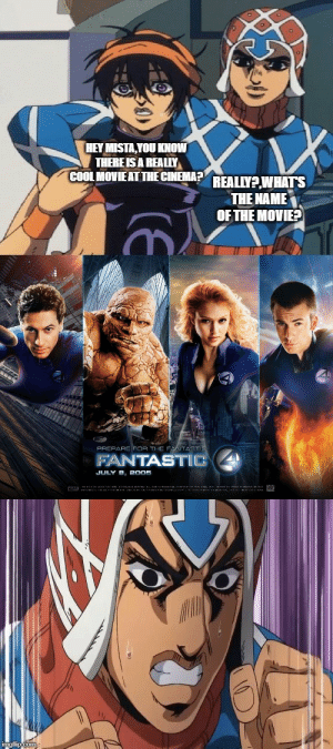 The Fantastic FOUR: HEY MISTA, YOU KNOW  THERE IS A REALLY  COOL MOVIE AT THE CINEMA?  REALLY?,WHATS  THE NAME  OF THE MOVIE9  FOR TIIC FANTASTE  PREPARC  FANTASTIC  JULY B, 2005  imgflip com The Fantastic FOUR