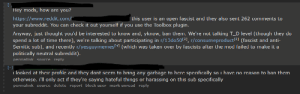 Proof liberalism is totally unequipped to fight against fascism number #Ilostcount: [-  Hey mods, how are you?  https://www.reddit.com/  your subreddit. You can check it out yourself if you use the Toolbox plugin.  this user is an open fascist and they also sent 262 comments to  Anyway, just thought you'd be interested to know and, yknow, ban them. We're not talking T_D level (though they do  spend a lot of time there), we're talking about participating in r/13do50[2], r/consumeproduct3] (fascist and anti-  Semitic sub), and recently r/yesguymemes[4] (which was taken over by fascists after the mod failed to make it a  politically neutral subreddit).  permalink source reply  [-]  i looked at their profile and they dont seem to bring any garbage to here specifically so i have no reason to ban them  otherwise. i'll only act if they're saying hateful things or harassing on this sub specifically  permalink source delete report block user mark unread reply Proof liberalism is totally unequipped to fight against fascism number #Ilostcount