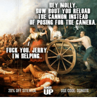 HEY MOLLY.  HOW BOUT YOU RELOAD  THE CANNON INSTEAD  OF POSING FOR THE CAMERA  FUCK YOU, JERRY,  I'M HELPING  20% OFF SITE WIDE  RANGER  USE CODE: DONUTS  UP Jerry's kind of right...  RangerUp.Com