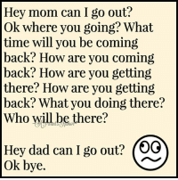 Yep, just call me the question queen-HA! via ~ A Parent's Humor: Hey mom can I go out?  Ok where you going? What  time will you be coming  back? How are you coming  back? How are you getting  there? How are you getting  back? What you doing there?  Who will be there?  Hey dad can I go out? (OG  ok bye. Yep, just call me the question queen-HA! via ~ A Parent's Humor