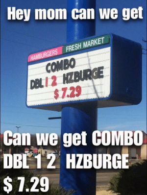 Fresh, Mom, and Can: Hey mom can we get  HAMBURGERS FRESH MARKET  COMBO  DBL1 2 HZBURGE  $7.29  Can we get COMBO  DBE 1 2 HZBURGE  $7.29 Mom please😖😣😖😖😣😱😰😰