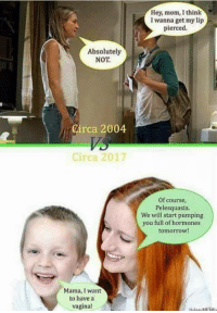 Memes, Tomorrow, and Vagina: Hey, mom, I think  I wanna get my lip  pierced.  Absolutely  NOT  Circa 2004  Circa 2017  Of course,  Pelesquasia.  We will start pumping  you full of hormones  tomorrow!  Mama, I want  to have a  vagina!