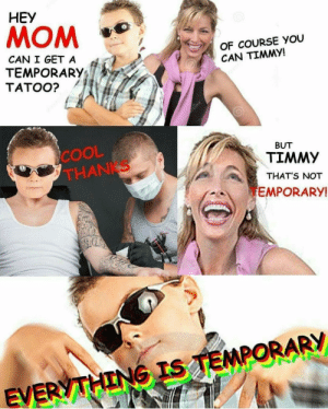 Meirl: HEY  MOM  OF COURSE YOU  CAN TIMMY!  CAN I GET A  TEMPORARY;  TATOO?  COOL  THANKS  BUT  TIMMY  THAT'S NOT  EMPORARY  EV Meirl