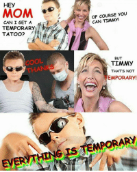 Memes, Snapchat, and Cool: HEY  MOM  OF COURSE YOU  CAN TIMY!  CAN I GET A  TEMPORARY  TATOO? ノ  COOL  THANKS  BUT  TIMMY  THATS NOT  EMPORARY!  Ev Snapchat: dankmemesgang 👻