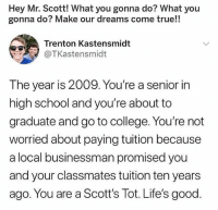 Af, College, and Memes: Hey Mr. Scott! What you gonna do? What you  gonna do? Make our dreams come true!!  Trenton Kastensmidt  @TKastensmidt  The year is 2009. You're a senior in  high school and you're about to  graduate and go to college. You're not  worried about paying tuition because  a local businessman promised you  and your classmates tuition ten years  ago. You are a Scott's Tot. Life's good. absolutely. shop ➵ theoffice.af 🎅🏻🎄❄️
