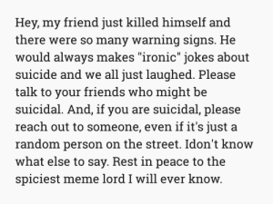 "Dank, Friends, and Ironic: Hey, my friend just killed himself and  there were so many warning signs. He  would always makes ""ironic"" jokes about  suicide and we all just laughed. Please  talk to your friends who might be  suicidal. And, if you are suicidal, please  reach out to someone, even if it's just a  random person on the street. Idon't know  what else to say. Rest in peace to the  spiciest meme lord I will ever know me_irl by harryrunes MORE MEMES"