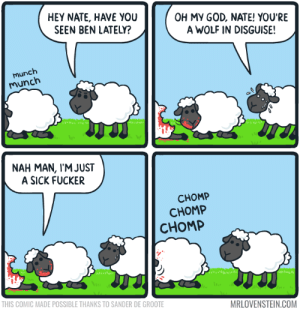 God, Oh My God, and Omg: HEY NATE, HAVE YOU  SEEN BEN LATELY?  OH MY GOD, NATE! YOU'RE  A WOLF IN DISGUISE!  munch  munch  NAH MAN, IM JUST  A SICK FUCKER  CHOMP  CHOMP  CHOMP  THIS COMIC MADE POSSIBLE THANKS TO SANDER DE GROOTE  MRLOVENSTEIN.COM omg-images:  Wolf down