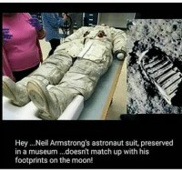 RT @CONSPlRACY_FACT:: Hey ...Neil Armstrong's astronaut suit, preserved  in a museum ...doesn't match up with his  footprints on the moon! RT @CONSPlRACY_FACT: