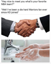 "Nba, Warriors, and Nice: ""Hey nice to meet you what's your favorite  NBA team?""  ""Well 've been a die hard Warriors fan ever  since KD joined""  @NBAMEMES When you meet a Warriors bandwagoner."