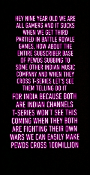 Music, Party, and Chicken: HEY NINE YEAR OLD WE ARE  ALL GAMERS AND IT SUCKS  WHEN WE GET THIRD  PARTIED IN BATTLE ROYALE  GAMES, HOW ABOUT THIE  ENTIRE SUBSCRIBER BASE  OF PEWDS SUBBING TO  SOME OTHER INDIAN MUSIC  COMPANY AND WHEN THEY  CROSS T-SERIES LET'S SEE  FOR INDIA BECAUSE BOTH  ARE INDIAN CHANNELS  T-SERIES WON'T SEE THIS  COMING WHEN THEY BOTH  ARE FIGHTING THEIR OWN  WARS WE CAN EASILY MAKE  PEWDS CROSS 100MILLION Third party the battle and lets get the chicken dinner for pewds is this a good evil plan or not?