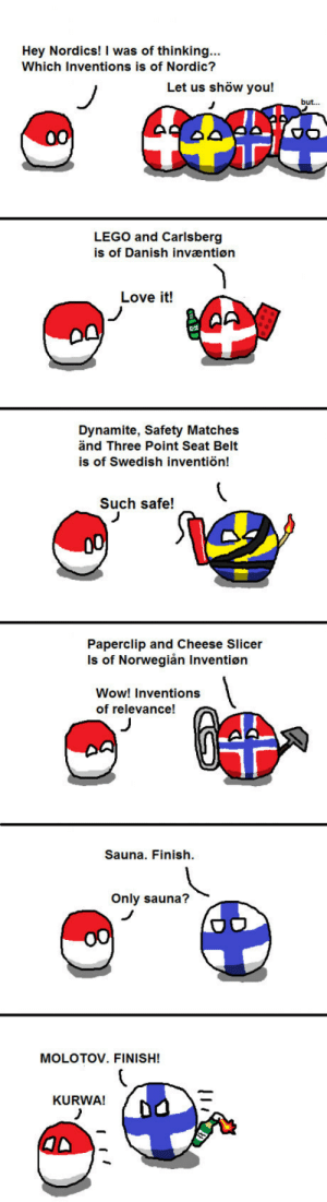 Lego, Love, and Wow: Hey Nordics! I was of thinking...  Which Inventions is of Nordic?  Let us shöw you!  but...  LEGO and Carlsberg  is of Danish invaæntiøn  Love it!  Dynamite, Safety Matches  änd Three Point Seat Belt  is of Swedish inventiön!  Such safe!  Paperclip and Cheese Slicer  Is of Norwegiån Inventiøn  Wow! Inventions  of relevance!  Sauna. Finish  Only sauna?  MOLOTOV. FINISH!  KURWA! Kurwa! Finish.