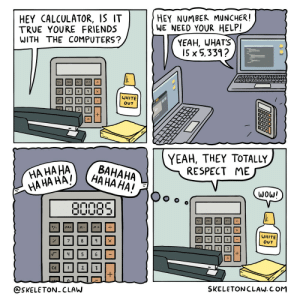 Computers, Friends, and Respect: HEY NUMBER MUNCHER!  HEY CALCULATOR, IS IT  TRUE YOURE FRIENDS  WITH THE COMPUTERS?  WE NEED YOUR HELP!  YEAH, WHAT'S  I5 x 5,339?  WHITE  OUT  YEAH, THEY TOTALLY  RESPECT ME  HA HA  HAHA HA  BAHAHA  HA HA HA HA!  W0Wl  MRcm  WHITE  OUT  SKELETONCLAW. C OM  @SKELETON- CLAW Calculator