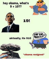 Whats 9 10: hey obama, what's  9 + 10??  19  aktually, its 910  *obama resigned*