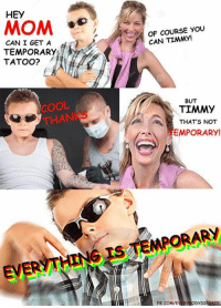 Memes, Cool, and Death: HEY  OF COURSE YOu  CAN TIMMY!  CAN I GET A  TEMPORARY  TATOO?  COOL  THANKS  BUT  TIMMY  THATS NOT  EMPORARY!  EVERYTHING IS TEMPORARY  FB.COM/E  DYDIES420 Memes about our eventual death and decay into nothingness