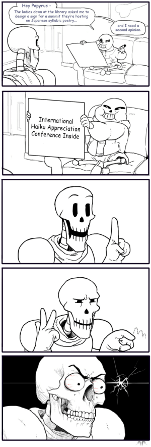 urban-cryptid: sirartwork:  sirartwork: Because I've lost control of my life reblog for the blessed 100k   This is honest to god one of the few golden thing the undertale fandom has produced  : Hey Papyrus -  The ladies down at the library asked me to  design a sign for a summit they're hosting  on Japanese syllabic poetry  and I need a  second opinion.   International  Haiku Appreciation  Conference Inside urban-cryptid: sirartwork:  sirartwork: Because I've lost control of my life reblog for the blessed 100k   This is honest to god one of the few golden thing the undertale fandom has produced