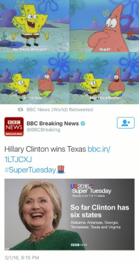 https://t.co/2m4qjiHzKK: Hey, Patrick. What am I?  No I'm Texas.  Stupid?  atsthe difference?   BBC News (World) Retweeted  BBI C  BBC Breaking News  NEWS  BBC Breaking  BREAKING  Hillary Clinton wins Texas  bbc.in/  1LTJCXJ  Super Tuesday  2016  Super Tuesday  Results in for 7 of 11 states  So far Clinton has  six states  Alabama, Arkansas, Georgia,  Tennessee, Texas and Virginia  BBC NEWS  3/1/16, 8:15 PM https://t.co/2m4qjiHzKK