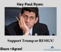 Paul Ryan, Trump, and Job: Hey Paul Ryan:  Support Trump or RESIGN!  Share -Agree!  POLITICAL INSIDER Do your job!