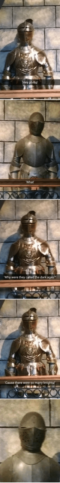 history-jokes:  dickmasterson:  Phillip doesn't even have a face and he looks done.  I will never stop being proud of myself for this post. : Hey phillip   What   'Why were they called the dark ages?   Cause there were so many knights! history-jokes:  dickmasterson:  Phillip doesn't even have a face and he looks done.  I will never stop being proud of myself for this post.