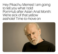 Asian, Confused, and Memes: Hey Pikachu Memes! I am going  to tell you what I told  PornHub after Asian Anal Month:  We're sick of that yellow  asshole! Time to move on