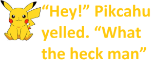 """heck: """"Hey!"""" Pikcahu  yelled. """"What  the heck man"""""""
