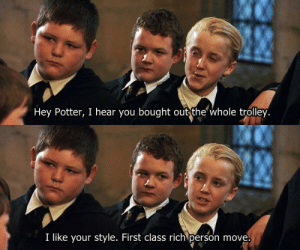 marauders70s:   disneyprinceronweasley: so THIS is why he tried to shake Harry's hand! i honestly wish there was just a crack version of all the hp movies and this was the basis of the first plot : Hey Potter, I hear you bought out the whole trolley.   I like your style. First class rich person move marauders70s:   disneyprinceronweasley: so THIS is why he tried to shake Harry's hand! i honestly wish there was just a crack version of all the hp movies and this was the basis of the first plot