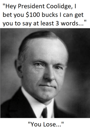 """I Bet, History, and Bet: """"Hey President Coolidge, I  bet you $100 bucks I can get  you to say at least 3 words...  """"You Lose..."""" This Conversation Actually Happened...."""