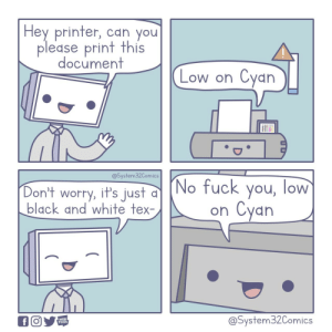 Printers: Hey printer, can you  please print this  document  Cyan  Low on  @System32Comics  (No fuck you, low  Cyan  Don't worry, it's just  black and white tex-  on  @System32Comics  WEB  TOON  f Printers
