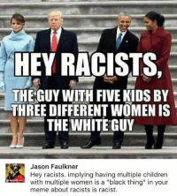 """Children, Meme, and Memes: HEY RACISTS,  THE GUY WITH FIVE KIDS BY  THREE DIFFERENT WOMEN IS  THE WHITE GUY  Jason Faulkner  Hey racists. implying having multiple children  with multiple women is a """"black thing"""" in your  meme about racists is racist.  dest rve care (GC)"""